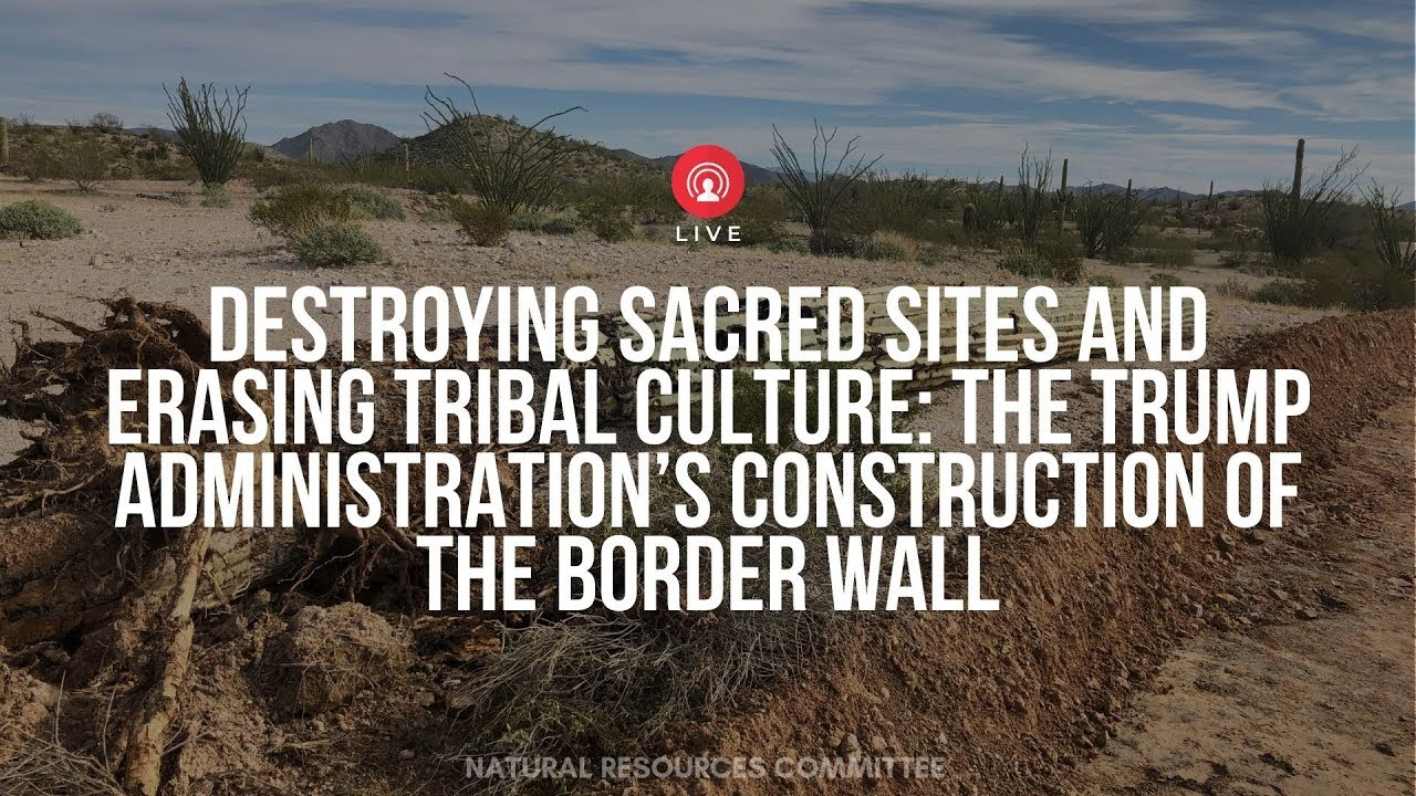 Witness list for hearing on Trump administration destroying sacred sites for border wall